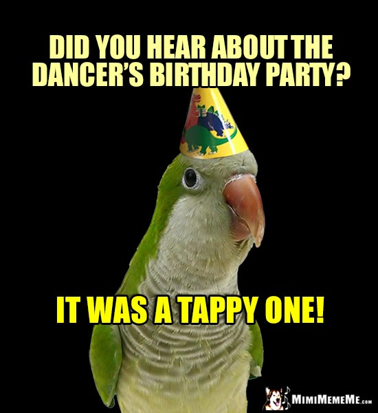 Parrot Parrot Humor: Did you hear about the dancer's birthday party? It was a Tappy one!