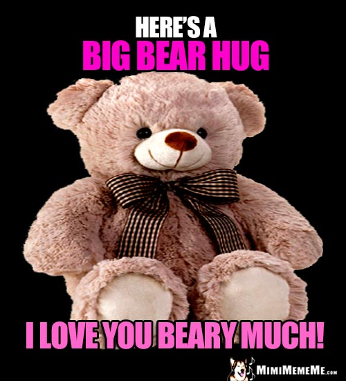 Big Teddy Bear Says: Here's a big bear hug. I love you beary much!