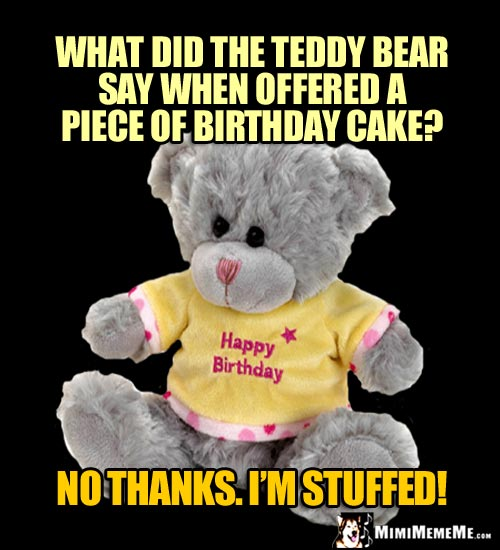 Birthday Riddle: What did the teddy bear say when offered a piece of birthday cake? No thanks. I'm stuffed!