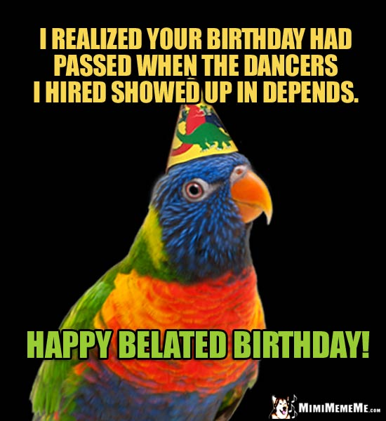 Parrot in Party Hat Says: I realized your birthday had passed when the dancers I hired showed up in Depends. Happy Belated Birthday!