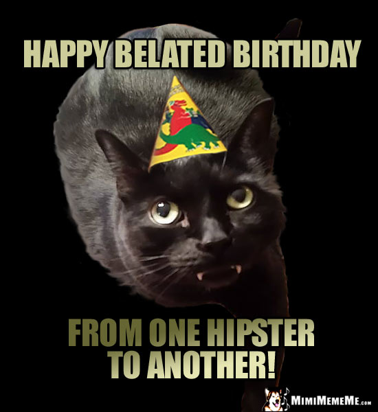 Fang Cat in Party Hat Says: Happy Belated Birthday from one hipster to another!