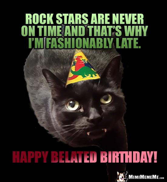Cat in Party Hat Says: Rock stars are never on time and that's why I'm fashionably late. Happy Belated Birthday!