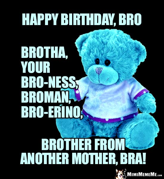 Teddy Bear: Happy birthday, Bro, brotha ... brother from another mother., bra!
