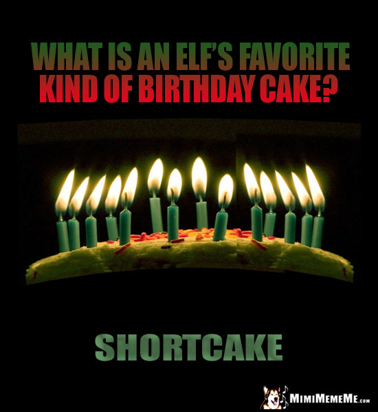 What is an elf's favorite kind of birthday cake? Shortcake.