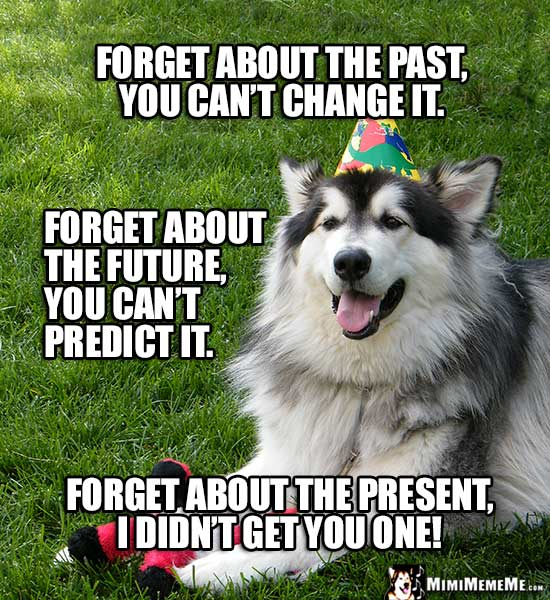 Birthday Dog: Forget about the past, you can't change it. Forget about the future...Forget about the present, I didn't get you one!