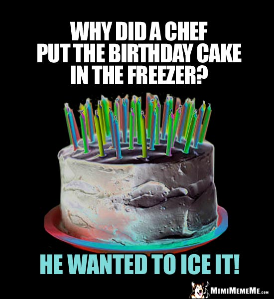 Pary Joke: Why did a chef put the birthday cake in the freezer? He wanted to ice it!