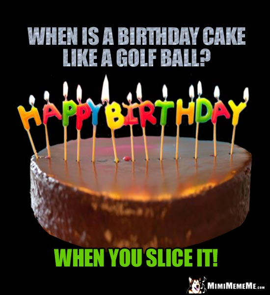 Birthday Riddle: When is a birthday cake like a golf ball? When you slice it!