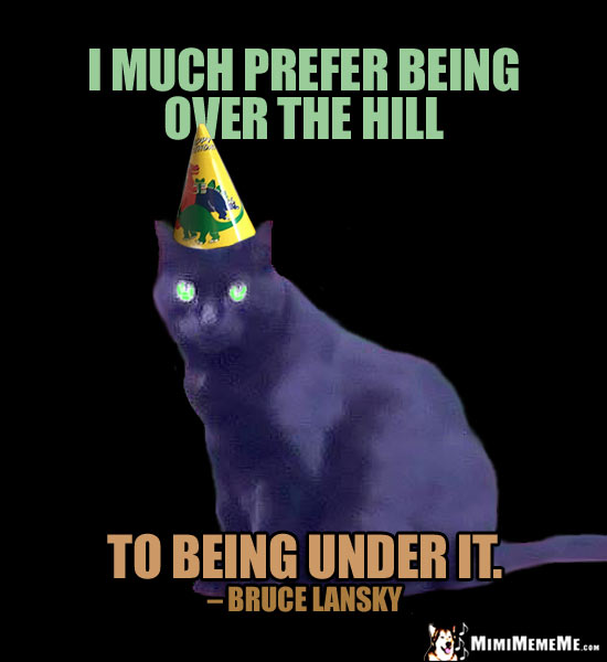 Humorous Birthday Quote: I much prefer being over the hill, to being under it. - Bruce Lansky