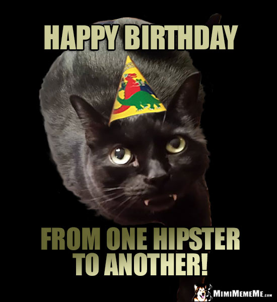 Hep Party Cat Says: Happy Birthday from one hipster to another!
