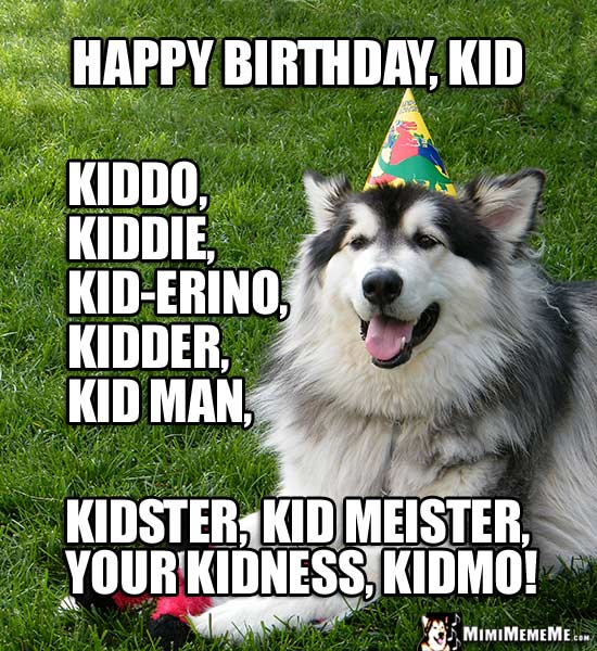 Big Party Dog Says: Happy Birthday Kid, kiddo, kiddie, kidder, kidman, your kidness...
