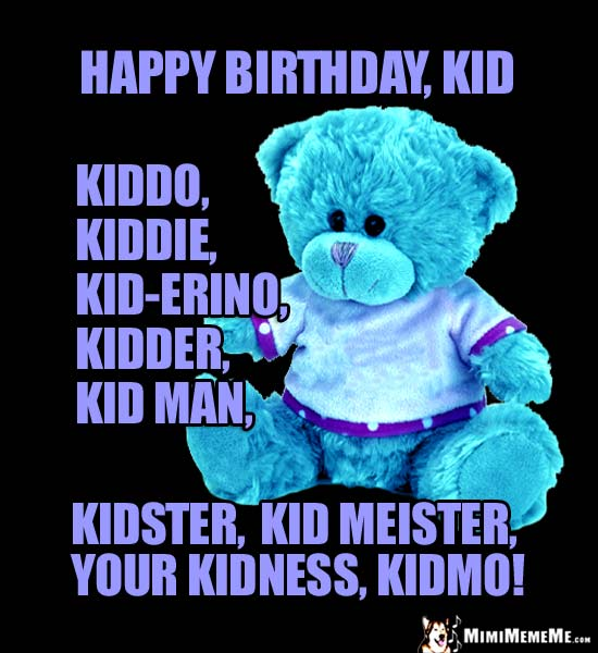 Teddy Bear Says: Happy Birthday Kid, Kiddo, Kid-erion, Kidster, Kid Meister, Kidmo!