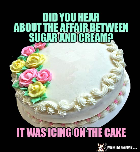 Birthday Humor: Did you hear about the affair between sugar and cream? It was icing on the cake.