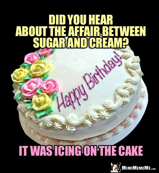 Happy Birthday Humor: Did you hear about the affair between sugar and cream? It was icing on the cake.