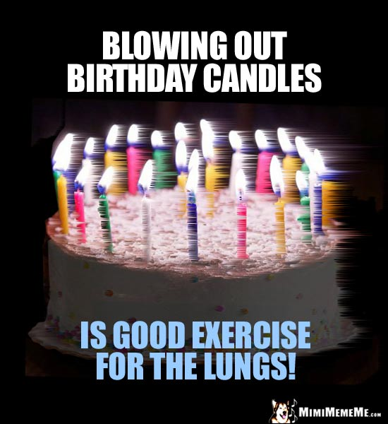 Birthday Humor: Blowing out birthday candles is good exercise for the lungs!