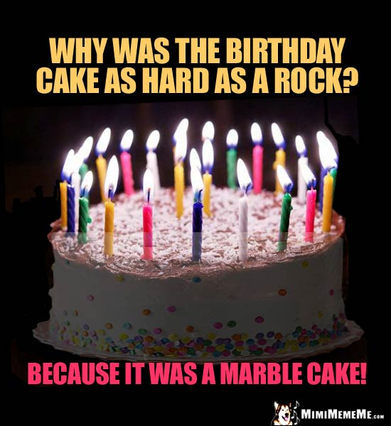 Birthday Joke: Why was the birthday cake as hard as a rock? Because it was a marble cake!