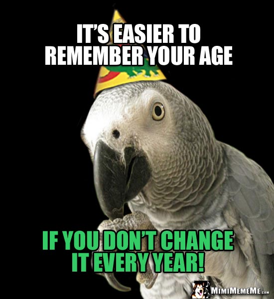 Party Parrot Says: It's easier to remember your age, if you don't change it every year!