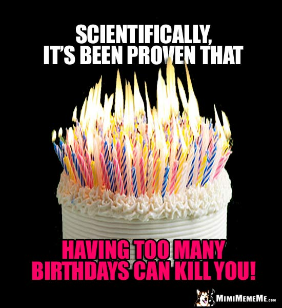 Flaming B-Day Cake: Scientifically, it's been proven that having too many birthdays can kill you!