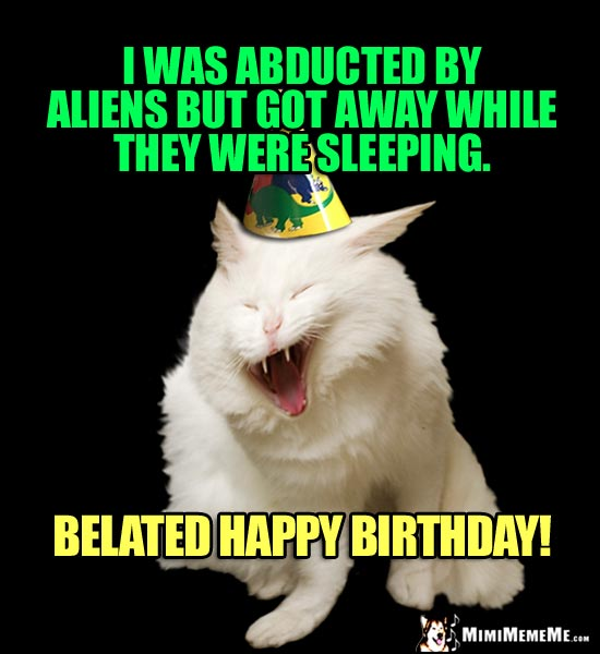 Laughing Cat Says: I was abducted by aliens but got away while they were sleeping. Belated Happy Birthday!