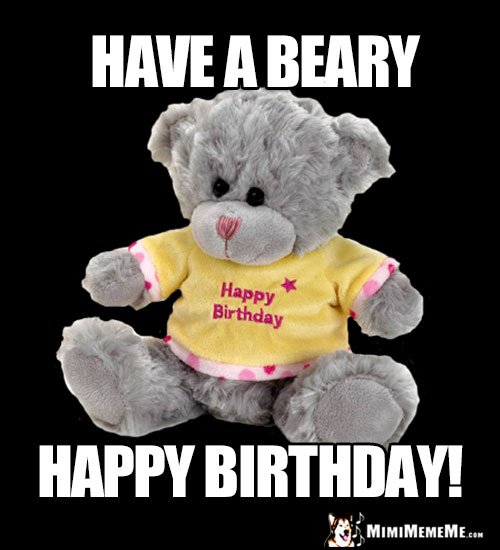 Teddy Bear Says: Have a Beary Happy Birthday!