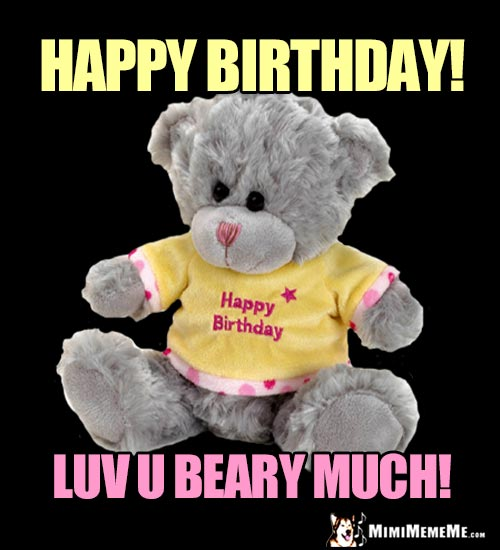 Teddy Bear Says: Happy Birthday! Luv U Beary Much!