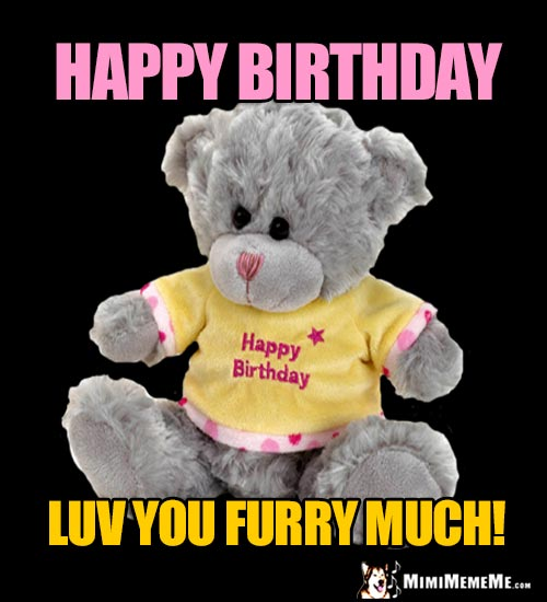 Teddy Bear Says: Happy Birthday. Luv You Furry Much!