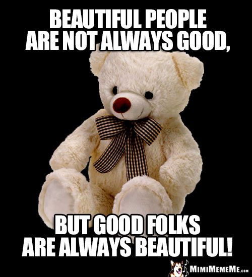 Kind Teddy Bear Says: Beautiful people are not always good, but good folks are always beautiful!