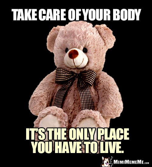 Teddy Bear Saying: Take care of your body. It's the only place you have to live.