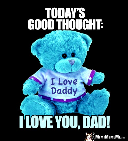 Teddy Bear - Today's Good Thought: I Love You, Dad!