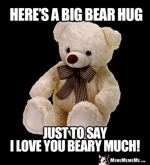 Teddy Bear Saying: Here's a big bear hug just to say I love you beary much!