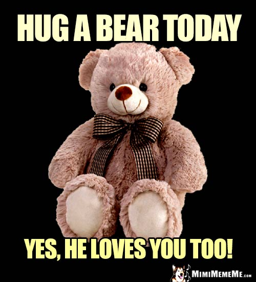 Teddy Bear Says: Hug a bear today. Yes, he loves you too!