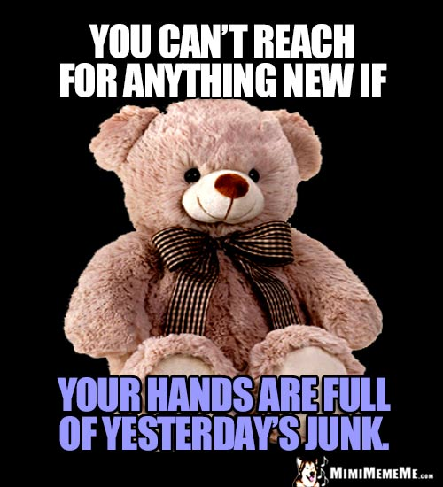 Wise Teddy Bear Says: You can't reach for anything new if your hands are full of yesterday's junk.