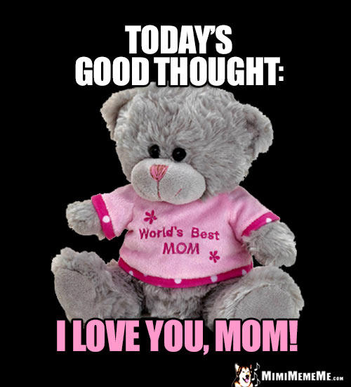 Teddy Bear Saying, Today's Good Thought: I Love You, Mom!