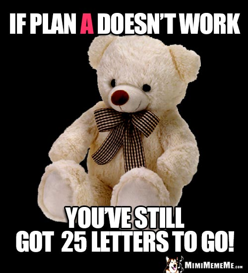 Motivational Teddy Bear Says: If Plan A doesn't work, you've still got 25 letters to go!