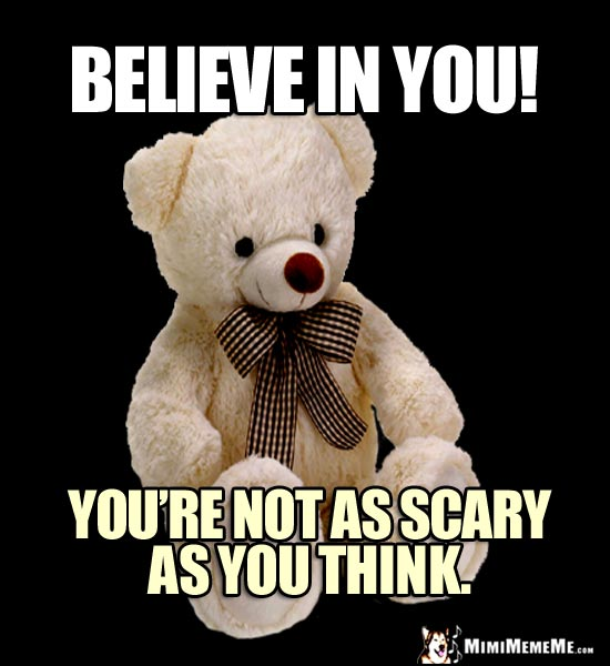 Wise Teddy Bear Says: Believe in You! You're not as scary as you think.