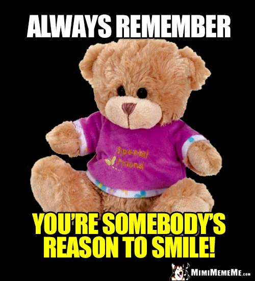 Special Friend Bear Says: Always remember you're somebody's reason to smile!