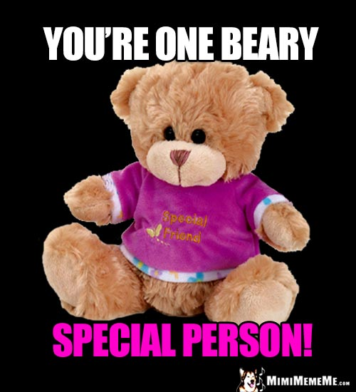 Best Friend Teddy Bear Says: You're one beary special person!