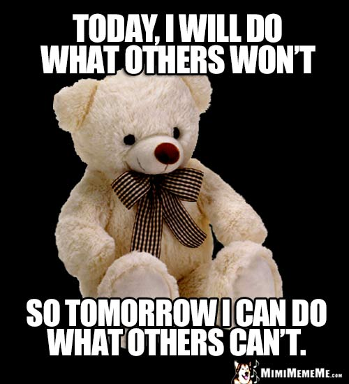 Motivational Teddy Bear Says: Today, I will do what others won't so tomorrow I can do what others can't.