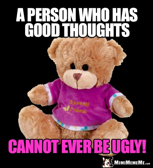 Special Friend Bear Says: A person who has good thoughts cannot ever be ugly!