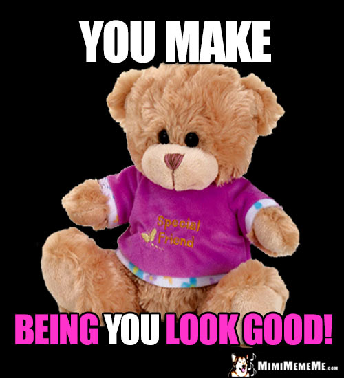 Teddy Bear Says: You make being YOU look good!