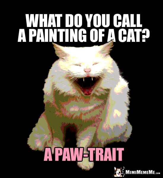 Laughing Cat Meme: What do you call a painting of a cat? A Paw-Trait