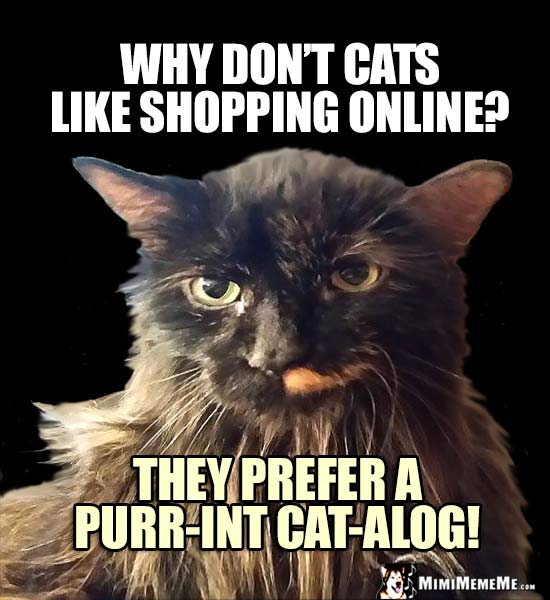 Cat Humor: Why don't cats like shopping online? They prefer a purr-int cat-alog!