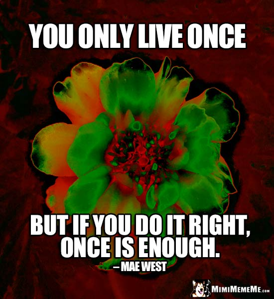 Mae West Quote: You only live once, but if you do it right, once is enough.