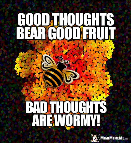 Humorous Motivational Quote: Good thoughts bear good fruit. Bad thoughts are wormy!