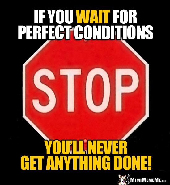 Stop Sign Saying: If you wait for perfect conditions, you'll never gt anything done!