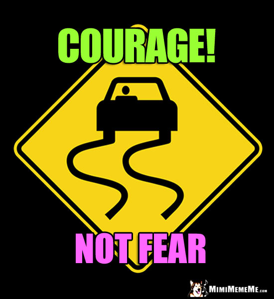 Slippery Road Sign Says: Courage! Not Fear.