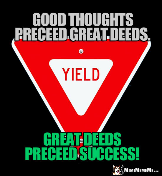 Yield Sign: Good thoughts preceed great deeds. Great deeds preceed success!