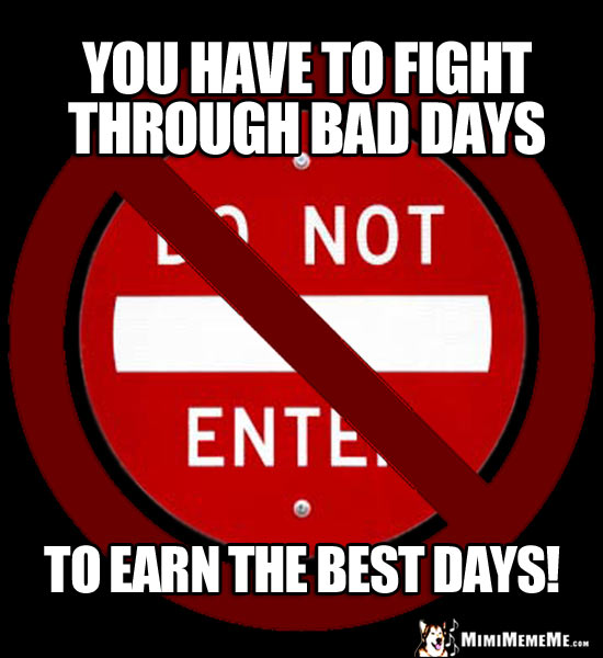 NO Do Not Enter Sign: You have to fight through bad days to earn the best days!