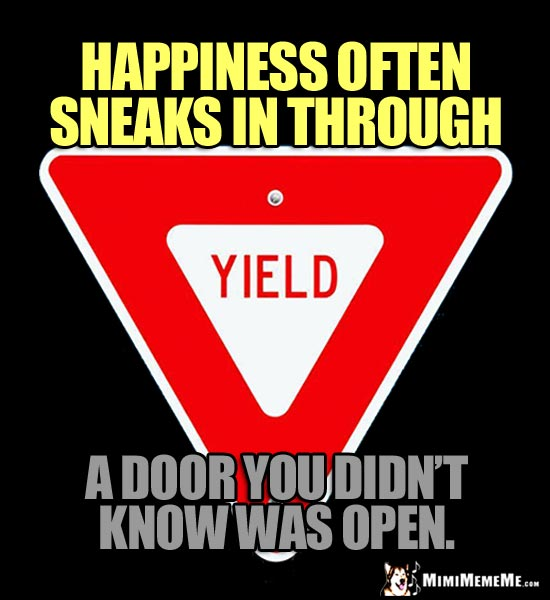 Yield Sign: Happiness often sneaks in through a door you didn't know was open.