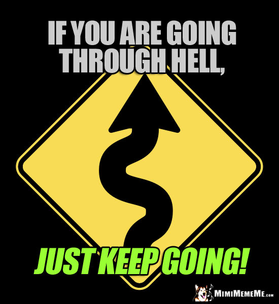 Winding Road Sign: If you are going through Hell, just keep going!