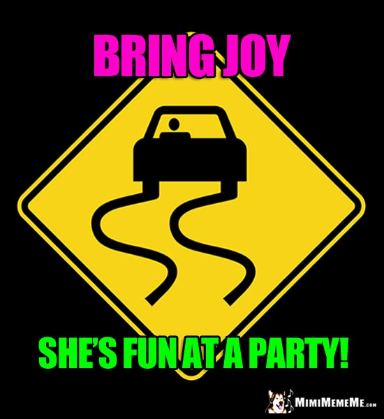 Slippery Road Sign: Bring Joy. She's fun at a party!